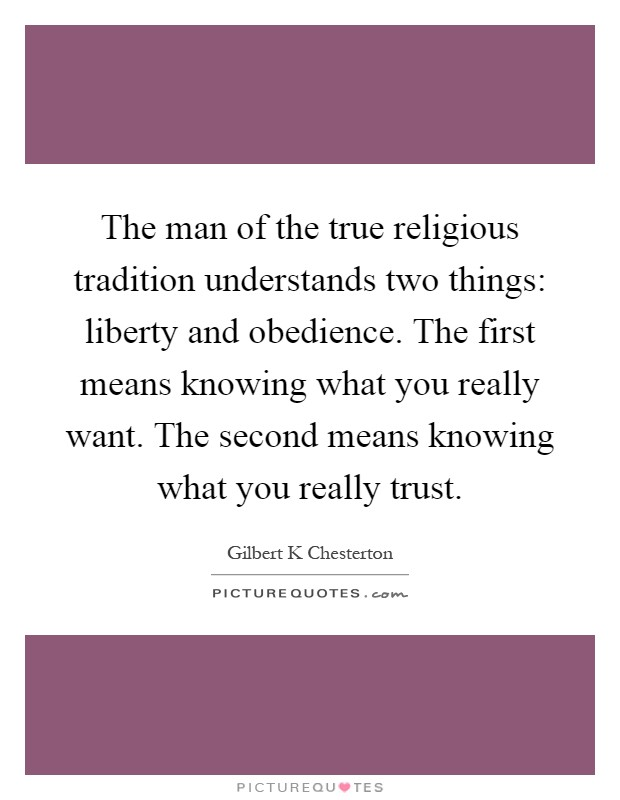 The man of the true religious tradition understands two things: liberty and obedience. The first means knowing what you really want. The second means knowing what you really trust Picture Quote #1