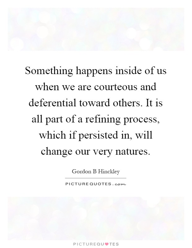 Something happens inside of us when we are courteous and deferential toward others. It is all part of a refining process, which if persisted in, will change our very natures Picture Quote #1
