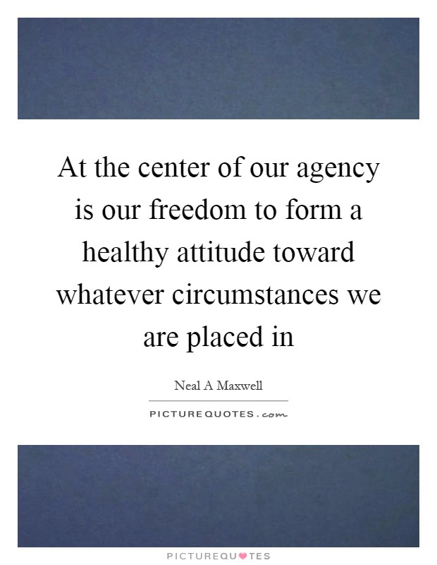 At the center of our agency is our freedom to form a healthy attitude toward whatever circumstances we are placed in Picture Quote #1