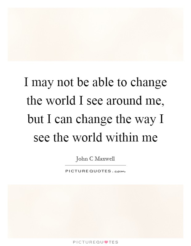 i can change the world How to help change the world the world today is definitely not a paradise hunger, abuse, poverty, pollution, and violence are all too common granted, the world never has been, and.