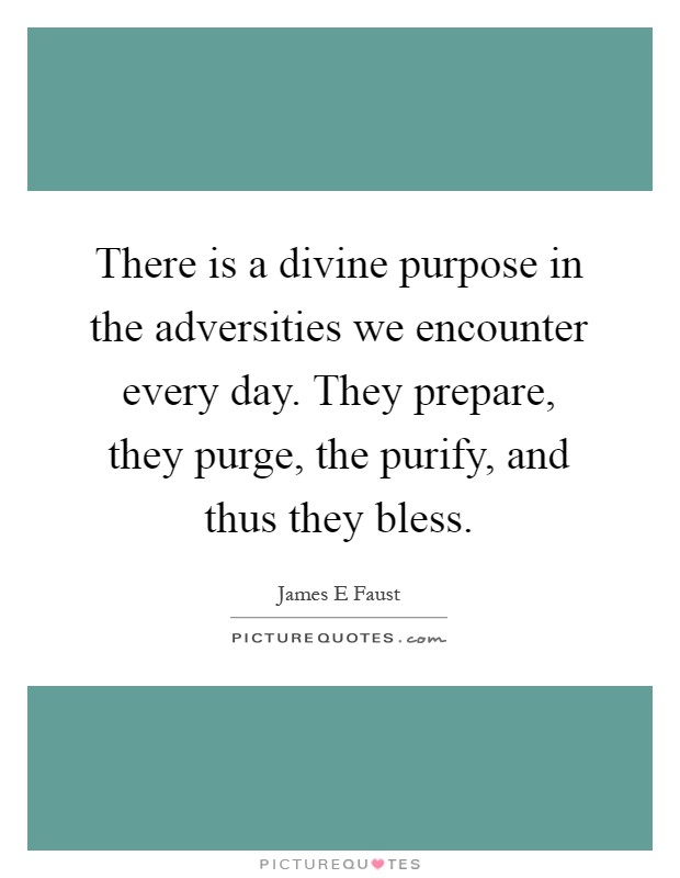 There is a divine purpose in the adversities we encounter every day. They prepare, they purge, the purify, and thus they bless Picture Quote #1