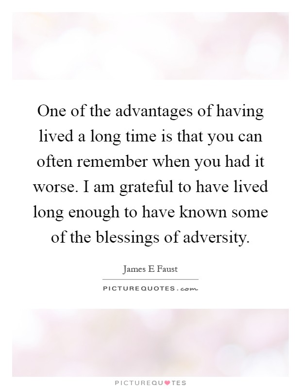 One of the advantages of having lived a long time is that you can often remember when you had it worse. I am grateful to have lived long enough to have known some of the blessings of adversity Picture Quote #1