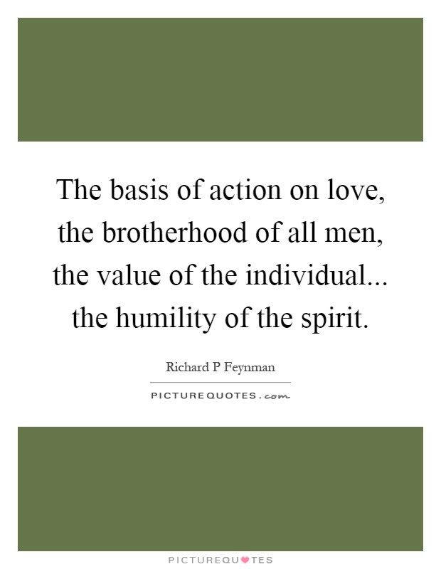 The basis of action on love, the brotherhood of all men, the value of the individual... the humility of the spirit Picture Quote #1