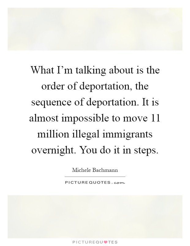 What I'm talking about is the order of deportation, the sequence of deportation. It is almost impossible to move 11 million illegal immigrants overnight. You do it in steps Picture Quote #1