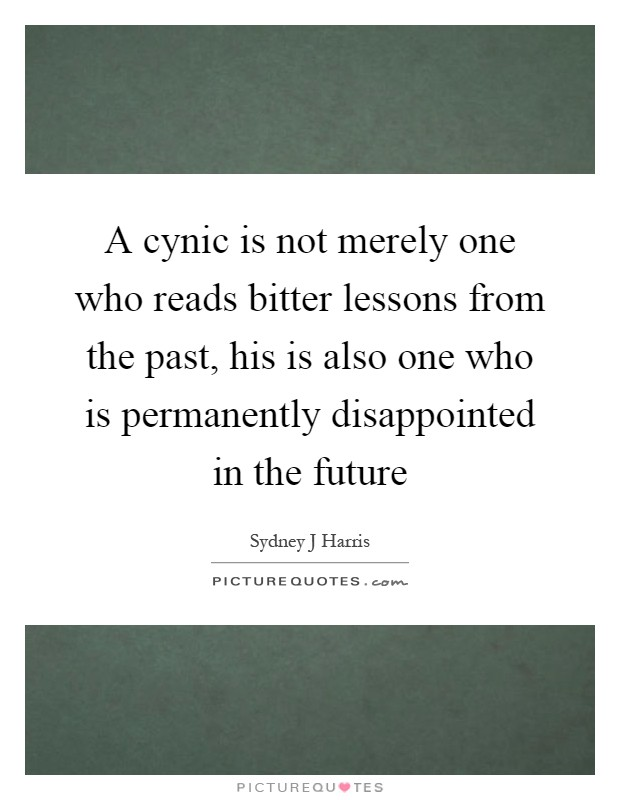 A cynic is not merely one who reads bitter lessons from the past, his is also one who is permanently disappointed in the future Picture Quote #1