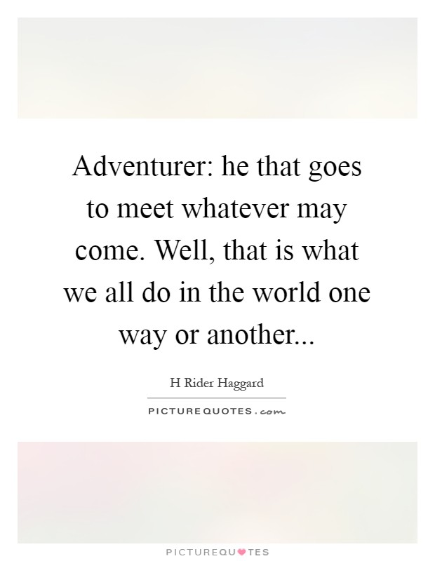 Adventurer: he that goes to meet whatever may come. Well, that is what we all do in the world one way or another Picture Quote #1