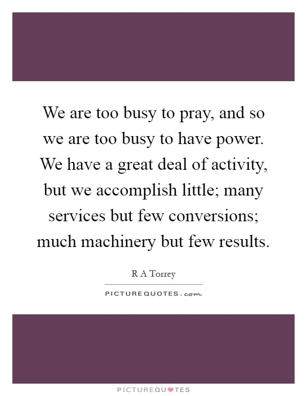 We are too busy to pray, and so we are too busy to have power. We have a great deal of activity, but we accomplish little; many services but few conversions; much machinery but few results Picture Quote #1