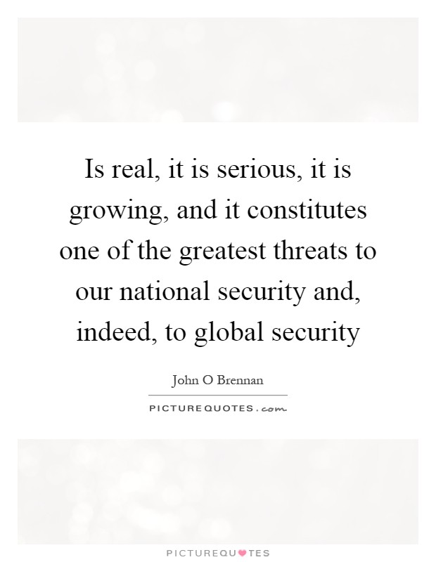 Is real, it is serious, it is growing, and it constitutes one of the greatest threats to our national security and, indeed, to global security Picture Quote #1