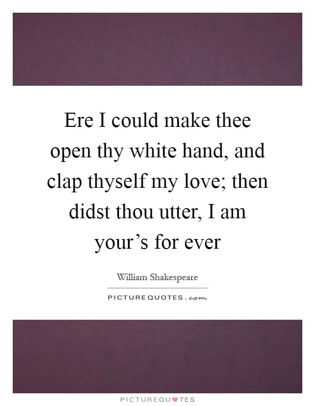 Ere I could make thee open thy white hand, and clap thyself my love; then didst thou utter, I am your's for ever Picture Quote #1