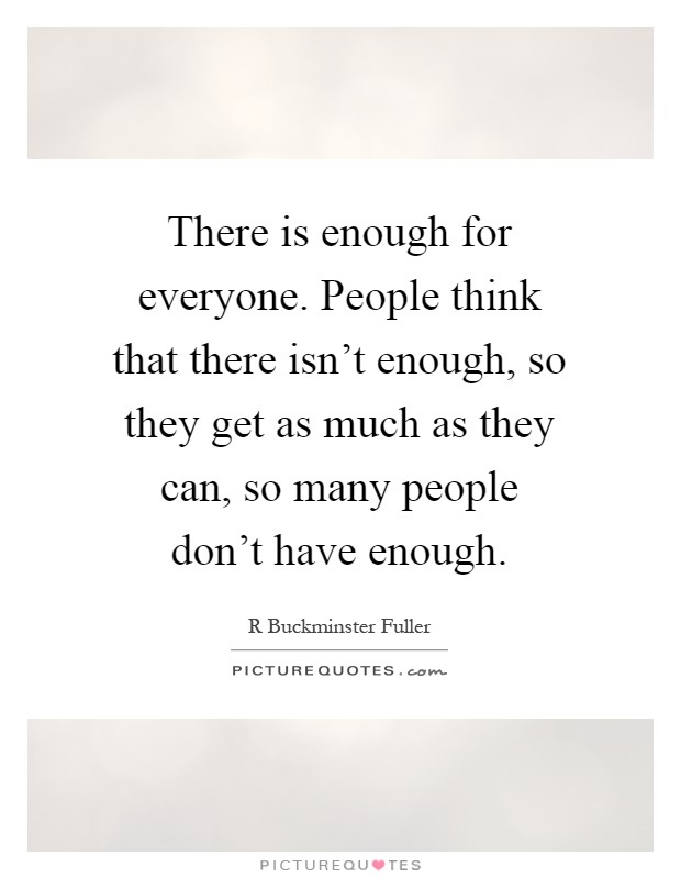 There is enough for everyone people think that there isn t enough