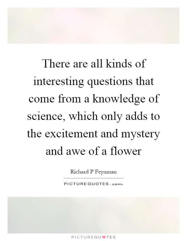 There are all kinds of interesting questions that come from a knowledge of science, which only adds to the excitement and mystery and awe of a flower Picture Quote #1