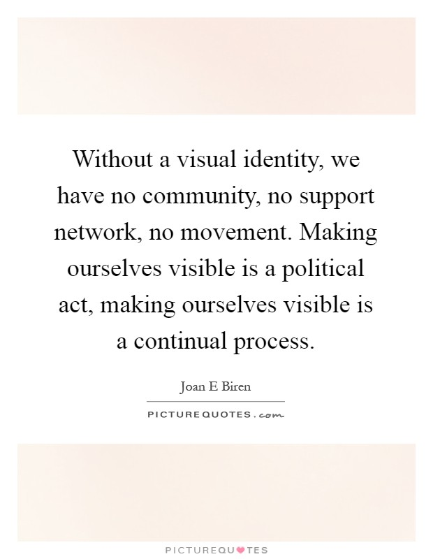 Without a visual identity, we have no community, no support network, no movement. Making ourselves visible is a political act, making ourselves visible is a continual process Picture Quote #1