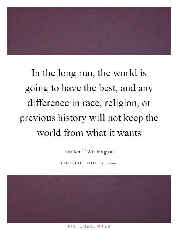 In the long run, the world is going to have the best, and any difference in race, religion, or previous history will not keep the world from what it wants Picture Quote #1