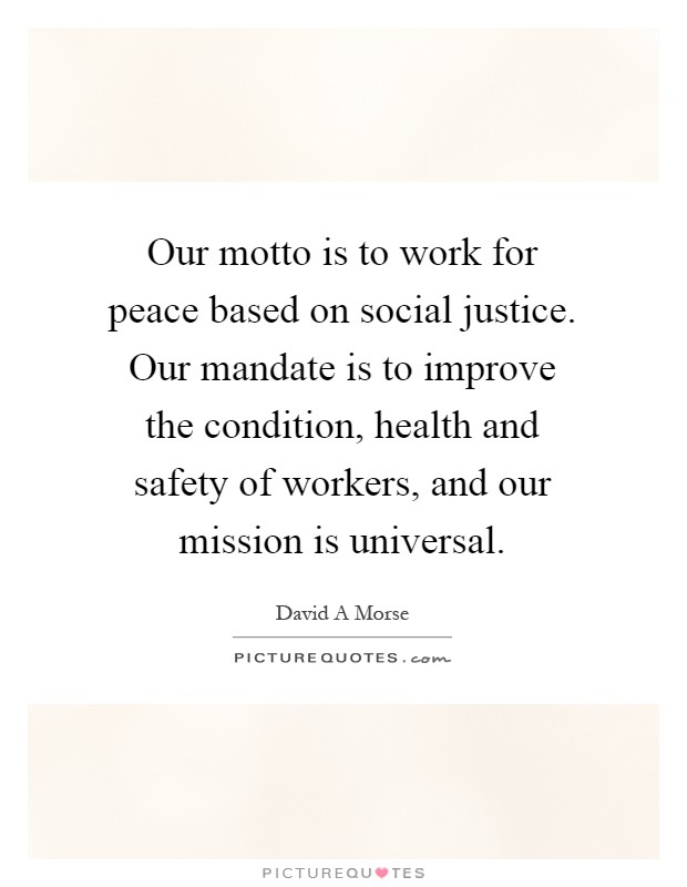 Our motto is to work for peace based on social justice. Our mandate is to improve the condition, health and safety of workers, and our mission is universal Picture Quote #1