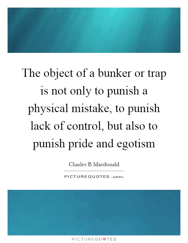 The object of a bunker or trap is not only to punish a physical mistake, to punish lack of control, but also to punish pride and egotism Picture Quote #1