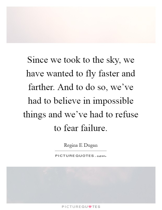 Since we took to the sky, we have wanted to fly faster and farther. And to do so, we've had to believe in impossible things and we've had to refuse to fear failure Picture Quote #1