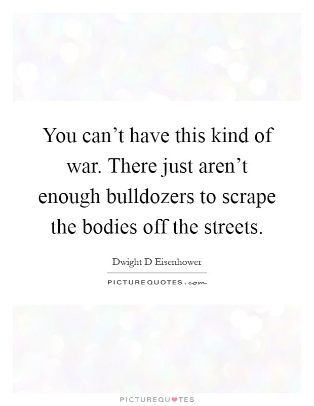 You can't have this kind of war. There just aren't enough bulldozers to scrape the bodies off the streets Picture Quote #1
