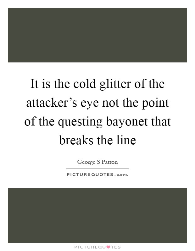 It is the cold glitter of the attacker's eye not the point of the questing bayonet that breaks the line Picture Quote #1