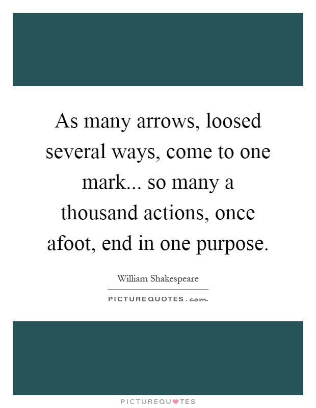 As many arrows, loosed several ways, come to one mark... so many a thousand actions, once afoot, end in one purpose Picture Quote #1