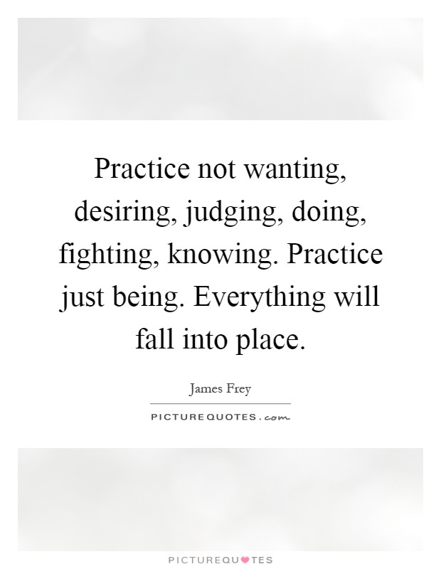 Practice not wanting, desiring, judging, doing, fighting, knowing. Practice just being. Everything will fall into place Picture Quote #1