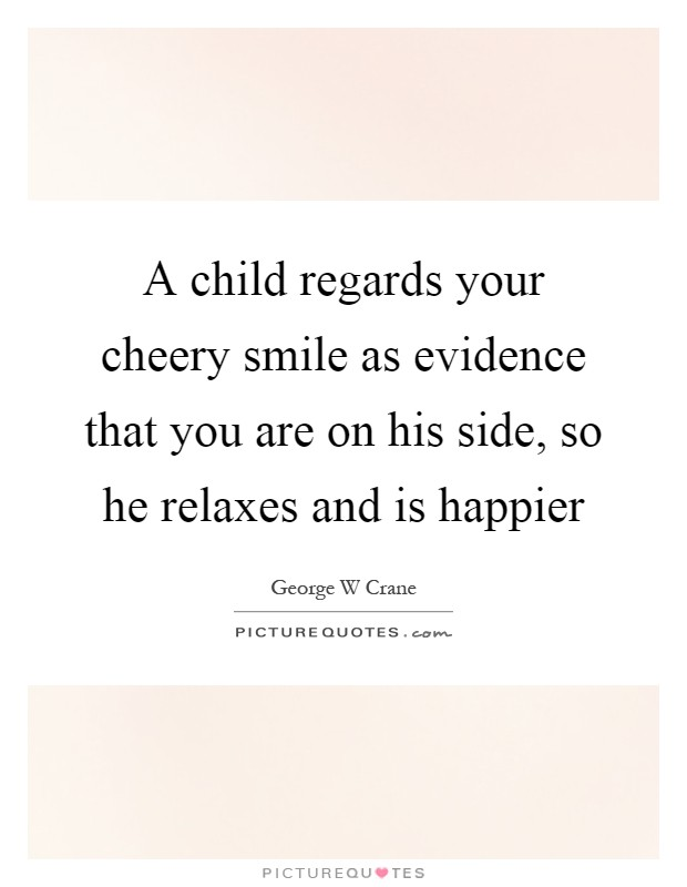 A child regards your cheery smile as evidence that you are on his side, so he relaxes and is happier Picture Quote #1