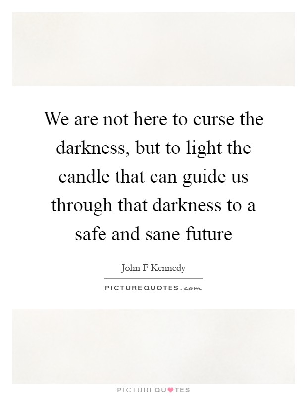 We are not here to curse the darkness, but to light the candle that can guide us through that darkness to a safe and sane future Picture Quote #1