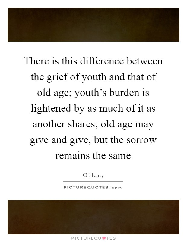 There is this difference between the grief of youth and that of old age; youth's burden is lightened by as much of it as another shares; old age may give and give, but the sorrow remains the same Picture Quote #1