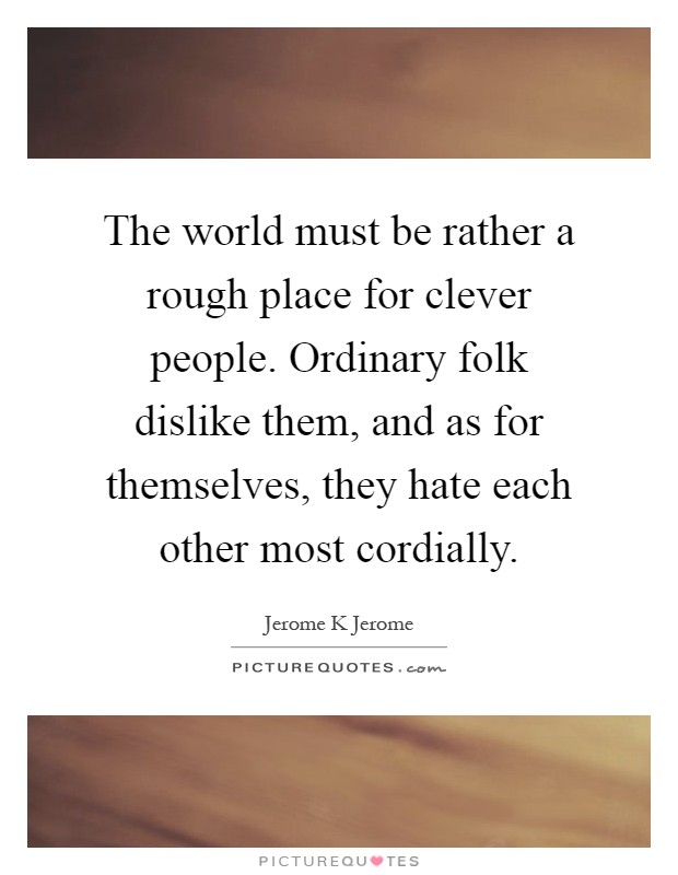 The world must be rather a rough place for clever people. Ordinary folk dislike them, and as for themselves, they hate each other most cordially Picture Quote #1