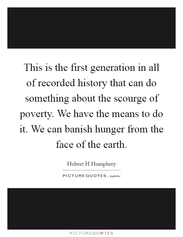 This is the first generation in all of recorded history that can do something about the scourge of poverty. We have the means to do it. We can banish hunger from the face of the earth Picture Quote #1