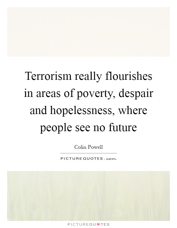 Terrorism really flourishes in areas of poverty, despair and hopelessness, where people see no future Picture Quote #1