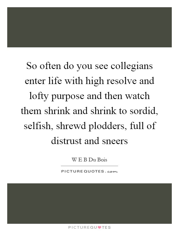 So often do you see collegians enter life with high resolve and lofty purpose and then watch them shrink and shrink to sordid, selfish, shrewd plodders, full of distrust and sneers Picture Quote #1