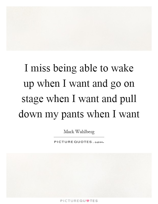 I miss being able to wake up when I want and go on stage when I want and pull down my pants when I want Picture Quote #1