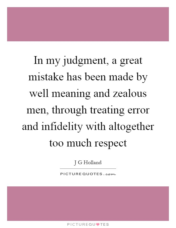 In my judgment, a great mistake has been made by well meaning and zealous men, through treating error and infidelity with altogether too much respect Picture Quote #1