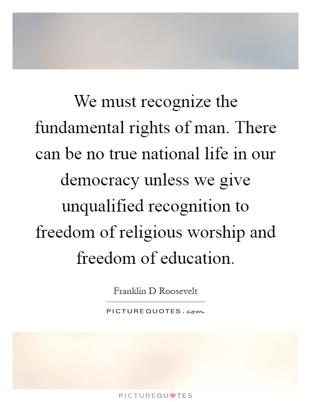 We must recognize the fundamental rights of man. There can be no true national life in our democracy unless we give unqualified recognition to freedom of religious worship and freedom of education Picture Quote #1