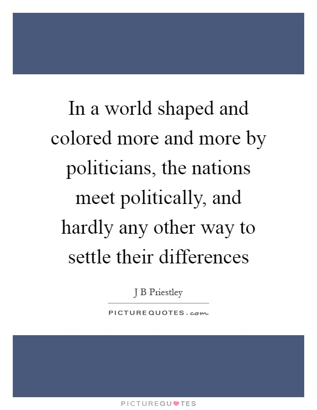 In a world shaped and colored more and more by politicians, the nations meet politically, and hardly any other way to settle their differences Picture Quote #1