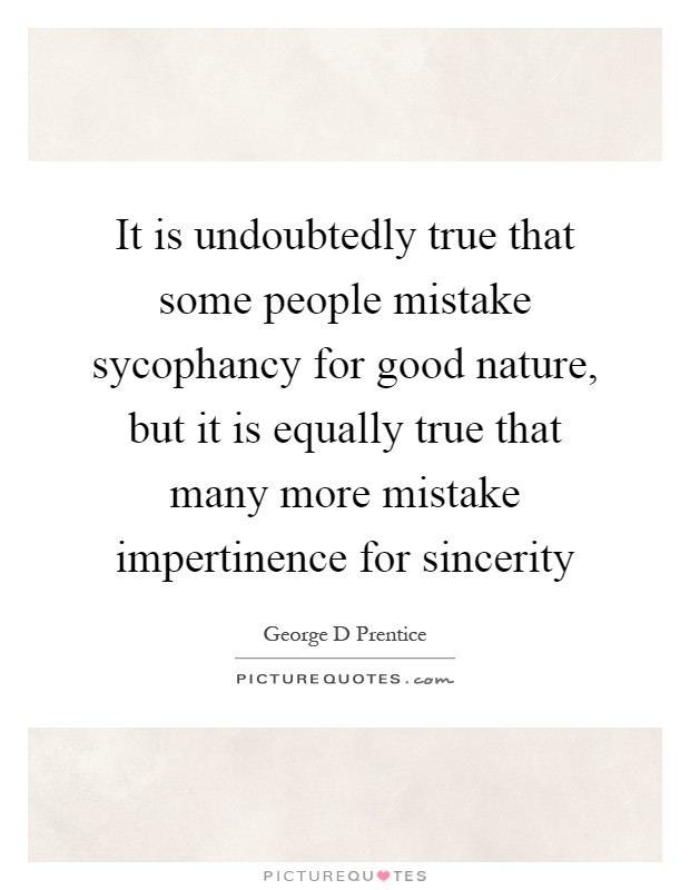 It is undoubtedly true that some people mistake sycophancy for good nature, but it is equally true that many more mistake impertinence for sincerity Picture Quote #1