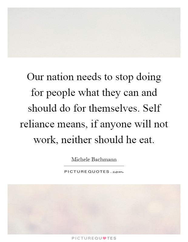 Our nation needs to stop doing for people what they can and should do for themselves. Self reliance means, if anyone will not work, neither should he eat Picture Quote #1