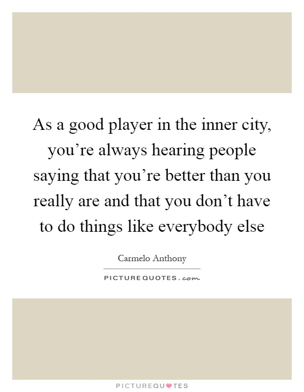 As a good player in the inner city, you're always hearing people saying that you're better than you really are and that you don't have to do things like everybody else Picture Quote #1