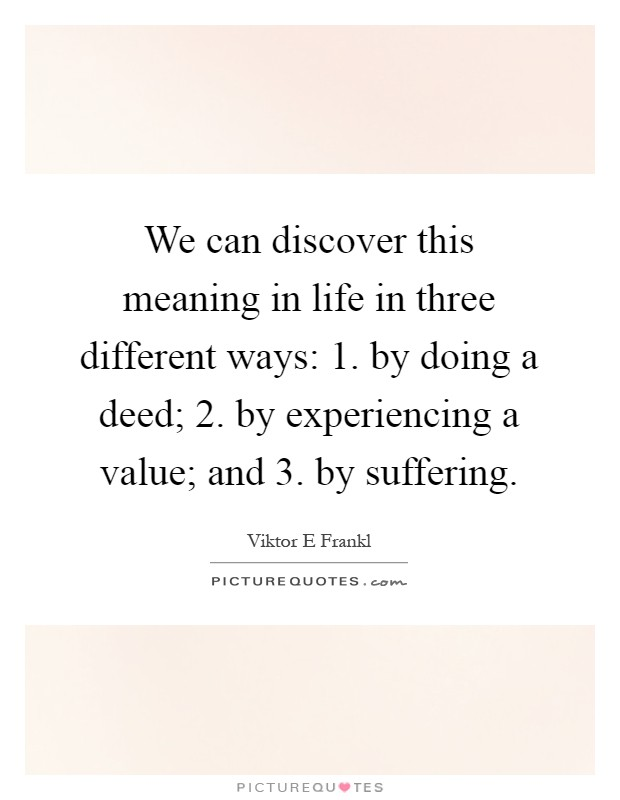 We can discover this meaning in life in three different ways: 1. by doing a deed; 2. by experiencing a value; and 3. by suffering Picture Quote #1