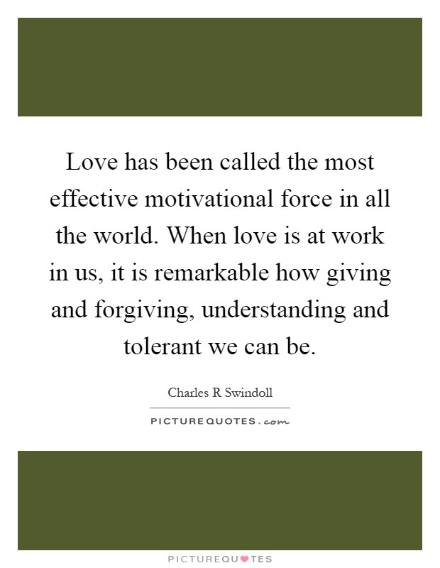 Love has been called the most effective motivational force in all the world. When love is at work in us, it is remarkable how giving and forgiving, understanding and tolerant we can be Picture Quote #1