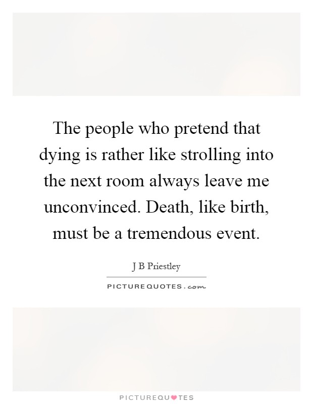 The people who pretend that dying is rather like strolling into the next room always leave me unconvinced. Death, like birth, must be a tremendous event Picture Quote #1