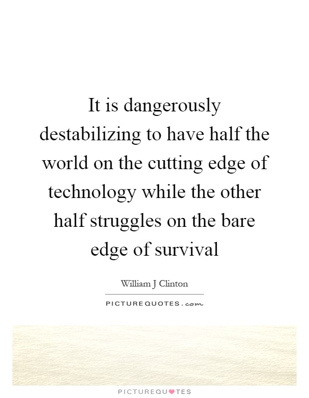It is dangerously destabilizing to have half the world on the cutting edge of technology while the other half struggles on the bare edge of survival Picture Quote #1