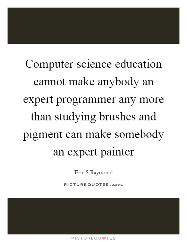 Computer science education cannot make anybody an expert programmer any more than studying brushes and pigment can make somebody an expert painter Picture Quote #1