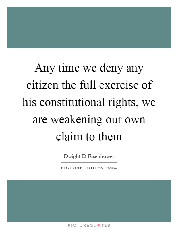 Any time we deny any citizen the full exercise of his constitutional rights, we are weakening our own claim to them Picture Quote #1