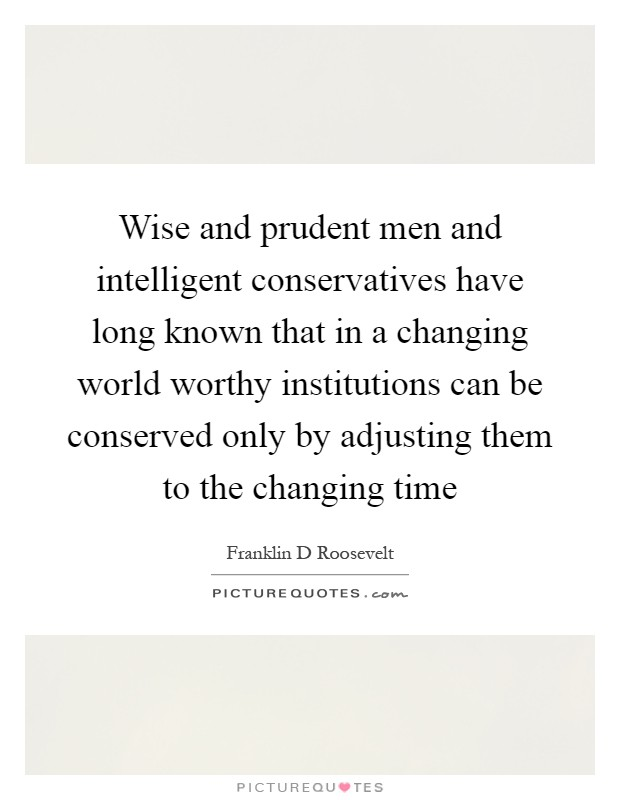 Wise and prudent men and intelligent conservatives have long known that in a changing world worthy institutions can be conserved only by adjusting them to the changing time Picture Quote #1