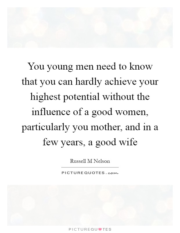You young men need to know that you can hardly achieve your highest potential without the influence of a good women, particularly you mother, and in a few years, a good wife Picture Quote #1