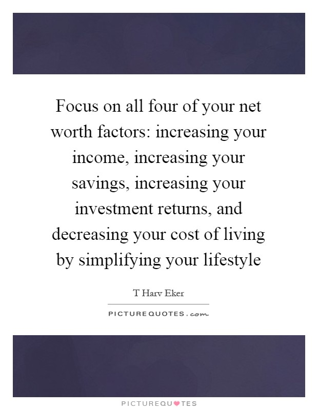 Focus on all four of your net worth factors: increasing your income, increasing your savings, increasing your investment returns, and decreasing your cost of living by simplifying your lifestyle Picture Quote #1