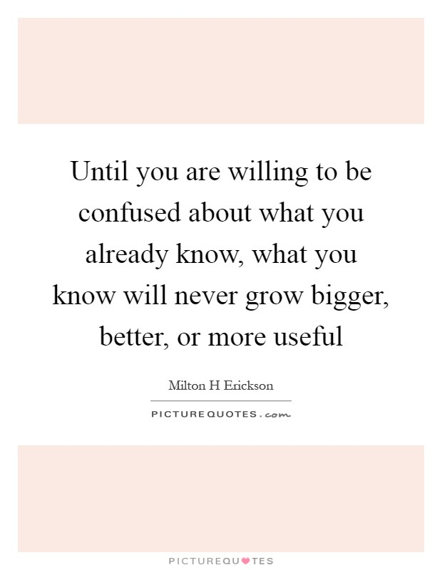 Until you are willing to be confused about what you already know, what you know will never grow bigger, better, or more useful Picture Quote #1