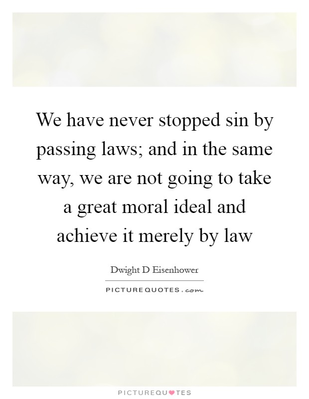 We have never stopped sin by passing laws; and in the same way, we are not going to take a great moral ideal and achieve it merely by law Picture Quote #1