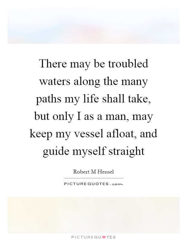 There may be troubled waters along the many paths my life shall take, but only I as a man, may keep my vessel afloat, and guide myself straight Picture Quote #1